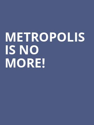 Metropolis is no more
